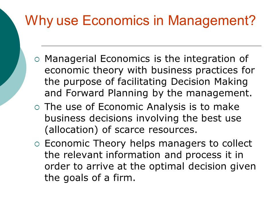 Why use Economics in Management? Managerial Economics is the integration of economic theory with business practices for the purpose of facilitating De