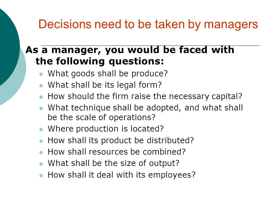 Decisions need to be taken by managers As a manager, you would be faced with the following questions: What goods shall be produce? What shall be its l