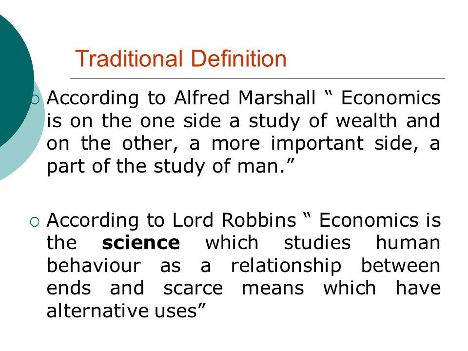 According to Alfred Marshall Economics is on the one side a study of wealth and on the other, a more important side, a part of the study of man. Accor