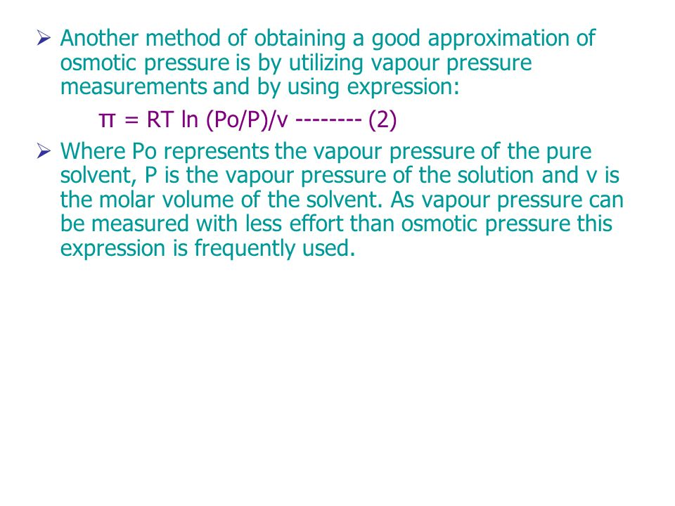 Another method of obtaining a good approximation of osmotic pressure is by utilizing vapour pressure measurements and by using expression: π = RT ln (