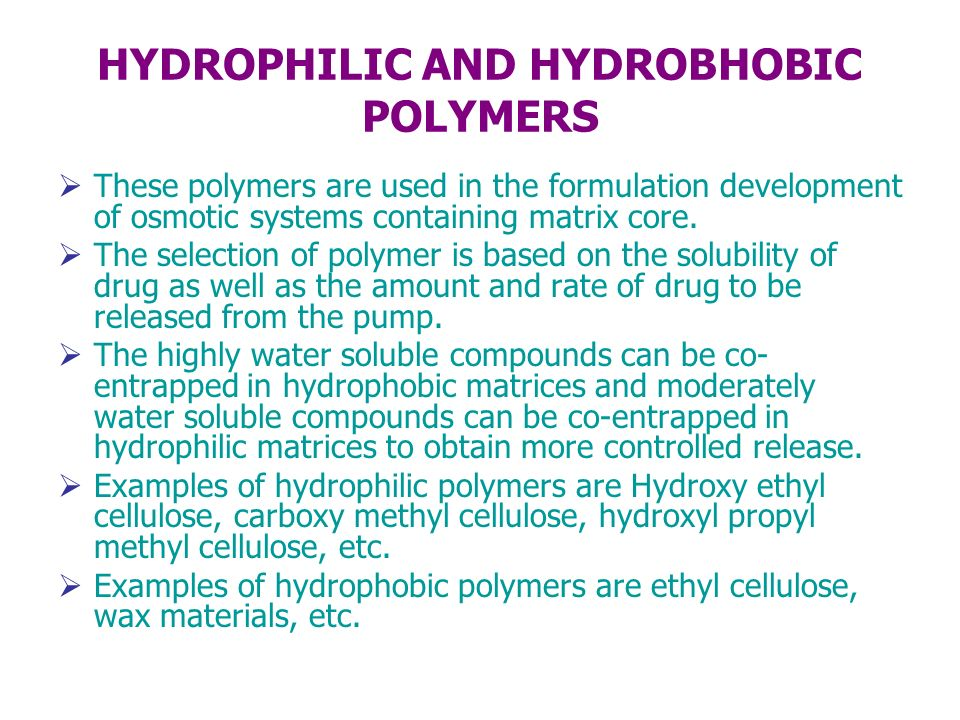 HYDROPHILIC AND HYDROBHOBIC POLYMERS These polymers are used in the formulation development of osmotic systems containing matrix core. The selection o