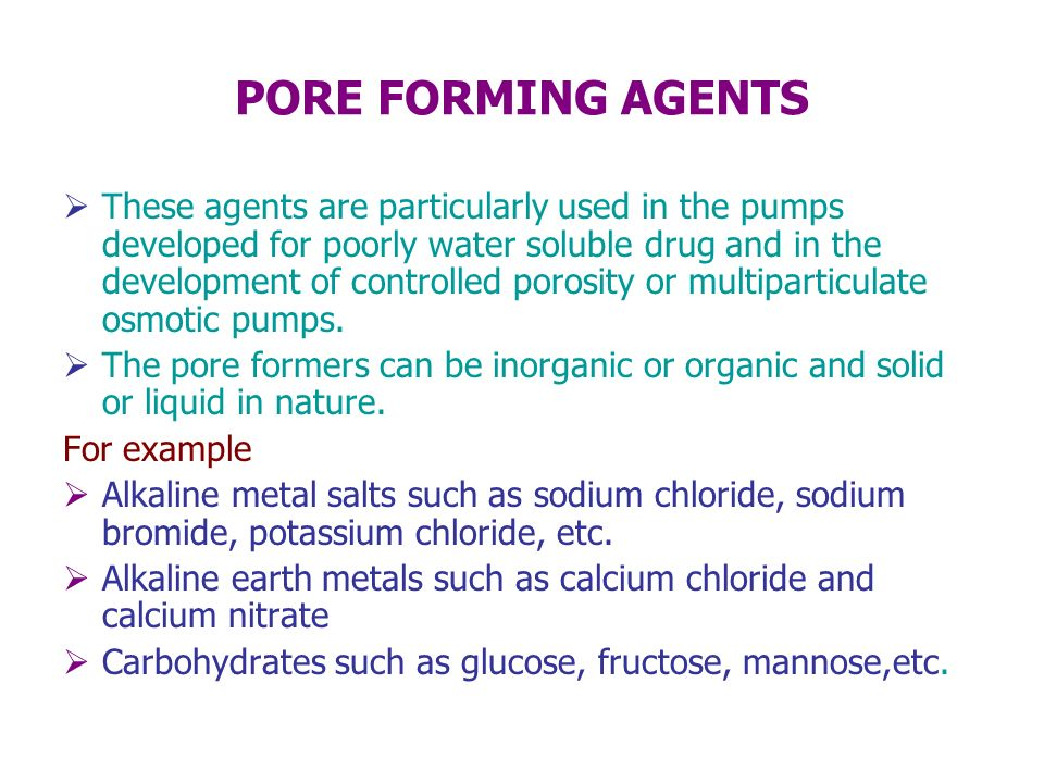 PORE FORMING AGENTS These agents are particularly used in the pumps developed for poorly water soluble drug and in the development of controlled poros