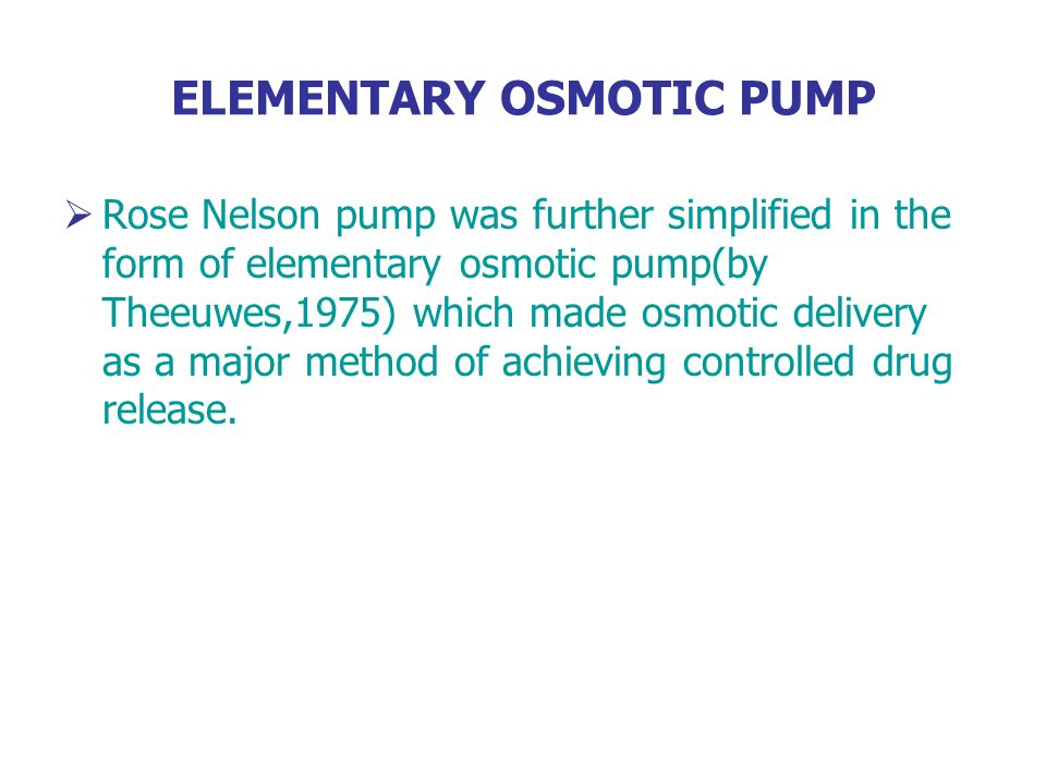 ELEMENTARY OSMOTIC PUMP Rose Nelson pump was further simplified in the form of elementary osmotic pump(by Theeuwes,1975) which made osmotic delivery a