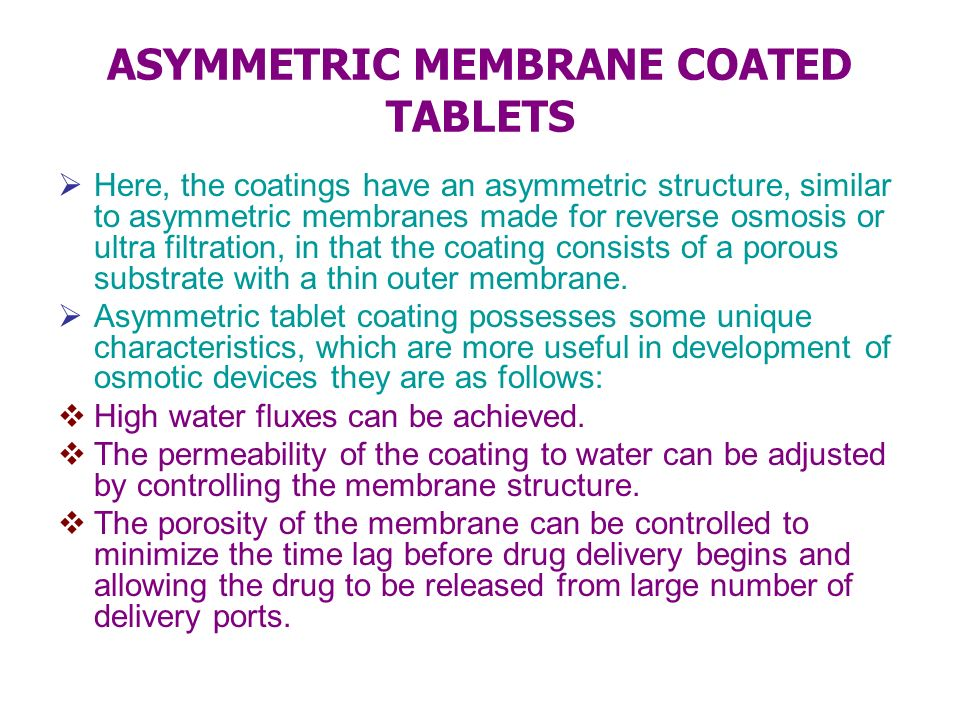 ASYMMETRIC MEMBRANE COATED TABLETS Here, the coatings have an asymmetric structure, similar to asymmetric membranes made for reverse osmosis or ultra
