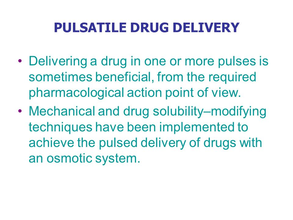 PULSATILE DRUG DELIVERY Delivering a drug in one or more pulses is sometimes beneficial, from the required pharmacological action point of view. Mecha