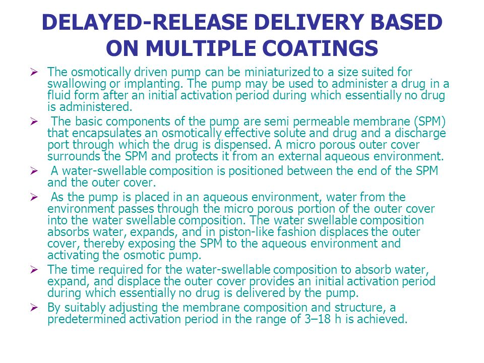 DELAYED-RELEASE DELIVERY BASED ON MULTIPLE COATINGS The osmotically driven pump can be miniaturized to a size suited for swallowing or implanting. The