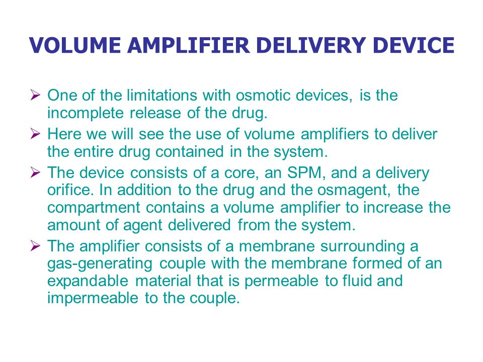 VOLUME AMPLIFIER DELIVERY DEVICE One of the limitations with osmotic devices, is the incomplete release of the drug. Here we will see the use of volum