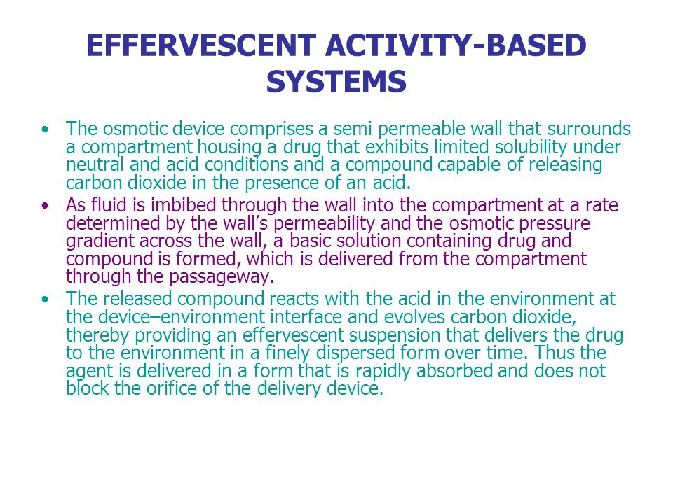 EFFERVESCENT ACTIVITY-BASED SYSTEMS The osmotic device comprises a semi permeable wall that surrounds a compartment housing a drug that exhibits limit