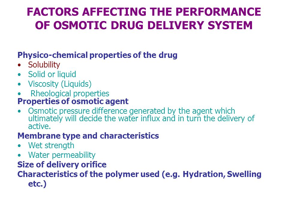 FACTORS AFFECTING THE PERFORMANCE OF OSMOTIC DRUG DELIVERY SYSTEM Physico-chemical properties of the drug Solubility Solid or liquid Viscosity (Liquid