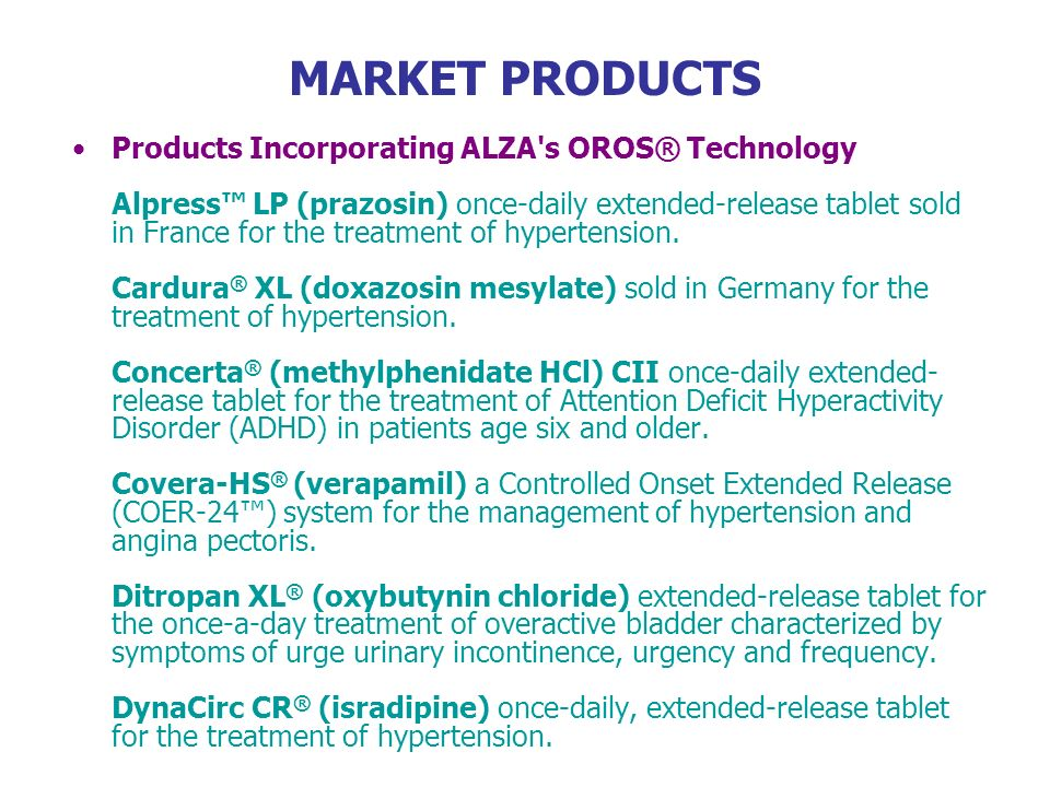 MARKET PRODUCTS Products Incorporating ALZA's OROS® Technology Alpress LP (prazosin) once-daily extended-release tablet sold in France for the treatme