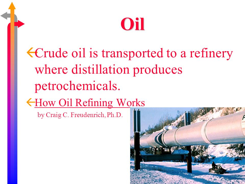 Oil ßCrude oil is transported to a refinery where distillation produces petrochemicals. ßHow Oil Refining WorksHow Oil Refining Works by Craig C. Freu