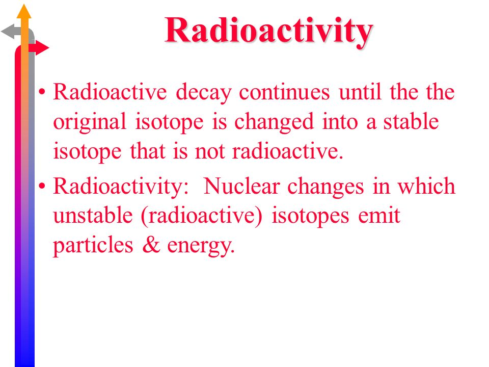 Radioactive decay continues until the the original isotope is changed into a stable isotope that is not radioactive. Radioactivity: Nuclear changes in