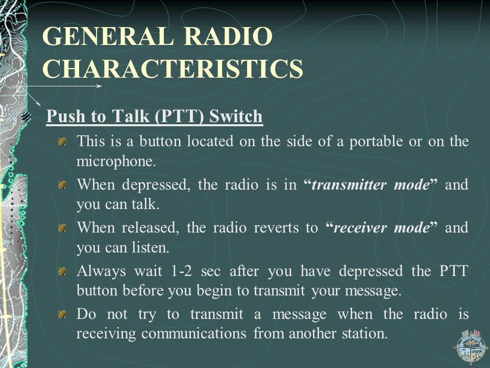 GENERAL RADIO CHARACTERISTICS Push to Talk (PTT) Switch This is a button located on the side of a portable or on the microphone.