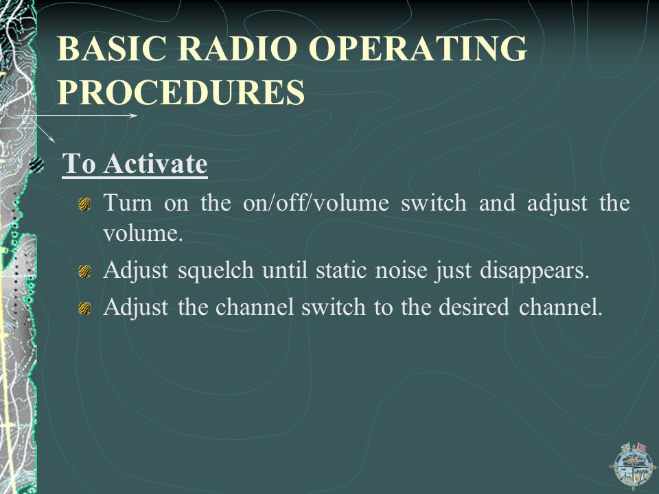 BASIC RADIO OPERATING PROCEDURES To Activate Turn on the on/off/volume switch and adjust the volume.