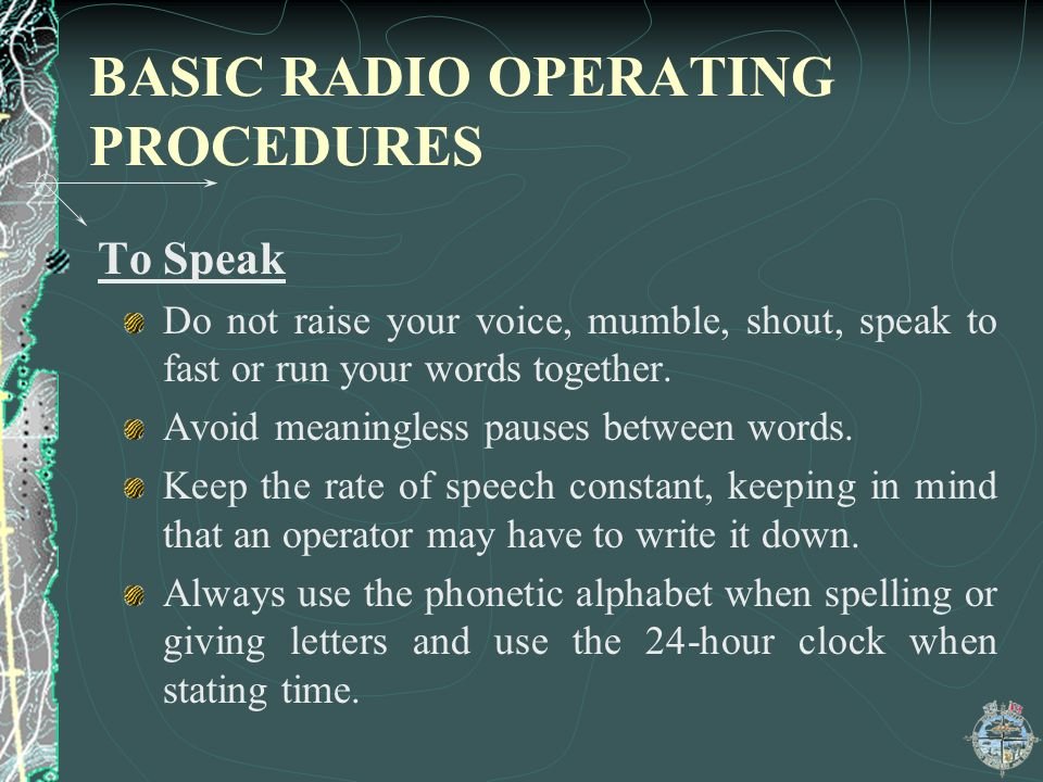 BASIC RADIO OPERATING PROCEDURES To Speak Do not raise your voice, mumble, shout, speak to fast or run your words together.