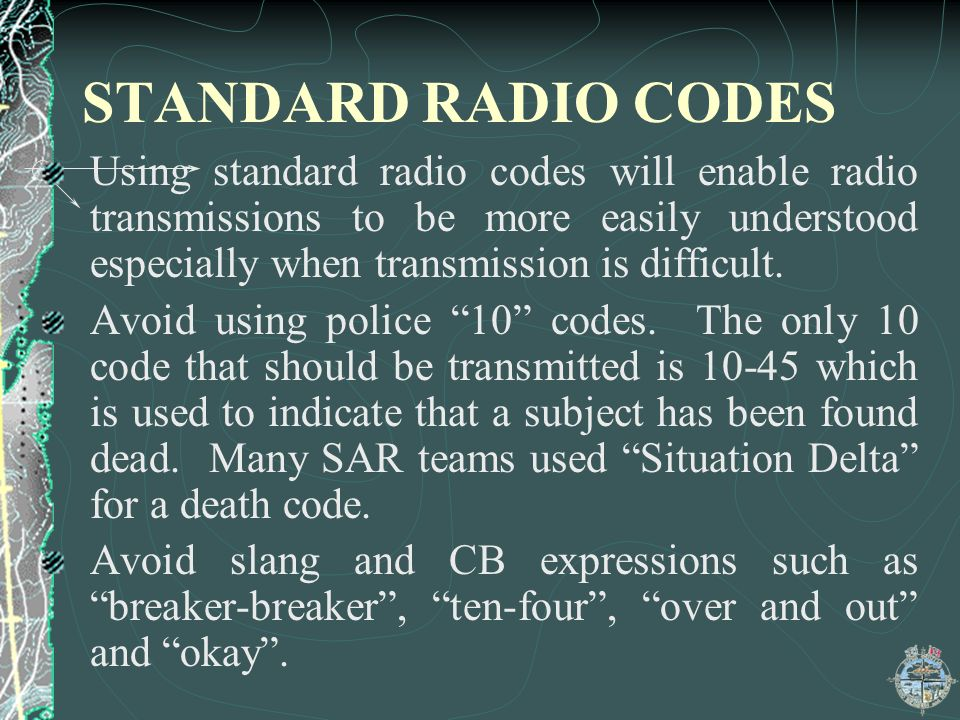 STANDARD RADIO CODES Using standard radio codes will enable radio transmissions to be more easily understood especially when transmission is difficult.