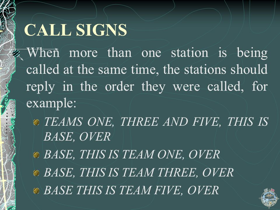 CALL SIGNS When more than one station is being called at the same time, the stations should reply in the order they were called, for example: TEAMS ONE, THREE AND FIVE, THIS IS BASE, OVER BASE, THIS IS TEAM ONE, OVER BASE, THIS IS TEAM THREE, OVER BASE THIS IS TEAM FIVE, OVER