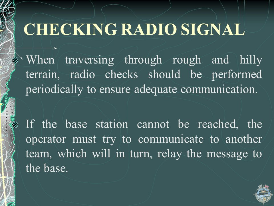 CHECKING RADIO SIGNAL When traversing through rough and hilly terrain, radio checks should be performed periodically to ensure adequate communication.