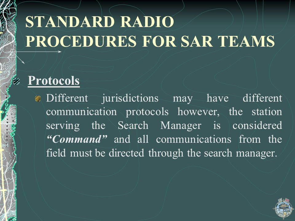 STANDARD RADIO PROCEDURES FOR SAR TEAMS Protocols Different jurisdictions may have different communication protocols however, the station serving the Search Manager is considered Command and all communications from the field must be directed through the search manager.