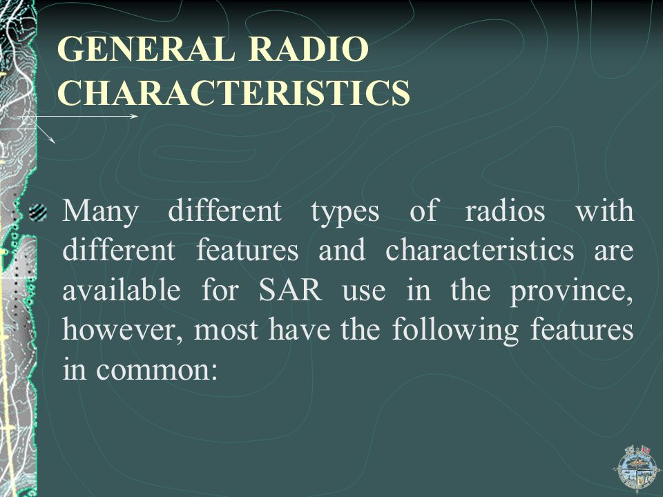 GENERAL RADIO CHARACTERISTICS Many different types of radios with different features and characteristics are available for SAR use in the province, however, most have the following features in common:
