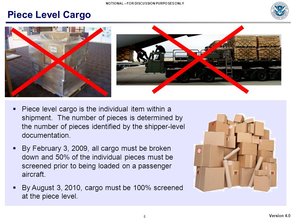 5 NOTIONAL – FOR DISCUSSION PURPOSES ONLY Version 4.0 Piece Level Cargo Piece level cargo is the individual item within a shipment. The number of piec