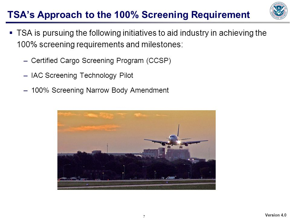 7 Version 4.0 TSAs Approach to the 100% Screening Requirement TSA is pursuing the following initiatives to aid industry in achieving the 100% screenin