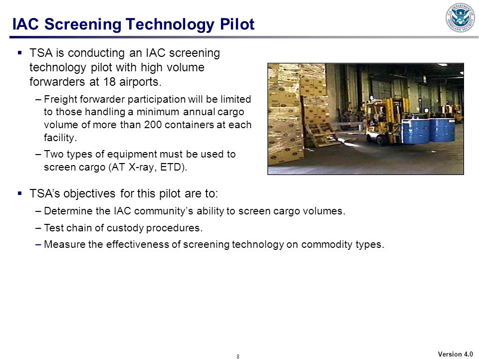 8 Version 4.0 IAC Screening Technology Pilot TSA is conducting an IAC screening technology pilot with high volume forwarders at 18 airports. –Freight
