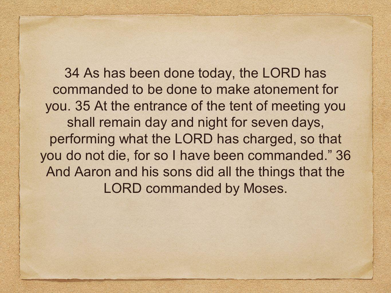 34 As has been done today, the LORD has commanded to be done to make atonement for you. 35 At the entrance of the tent of meeting you shall remain day