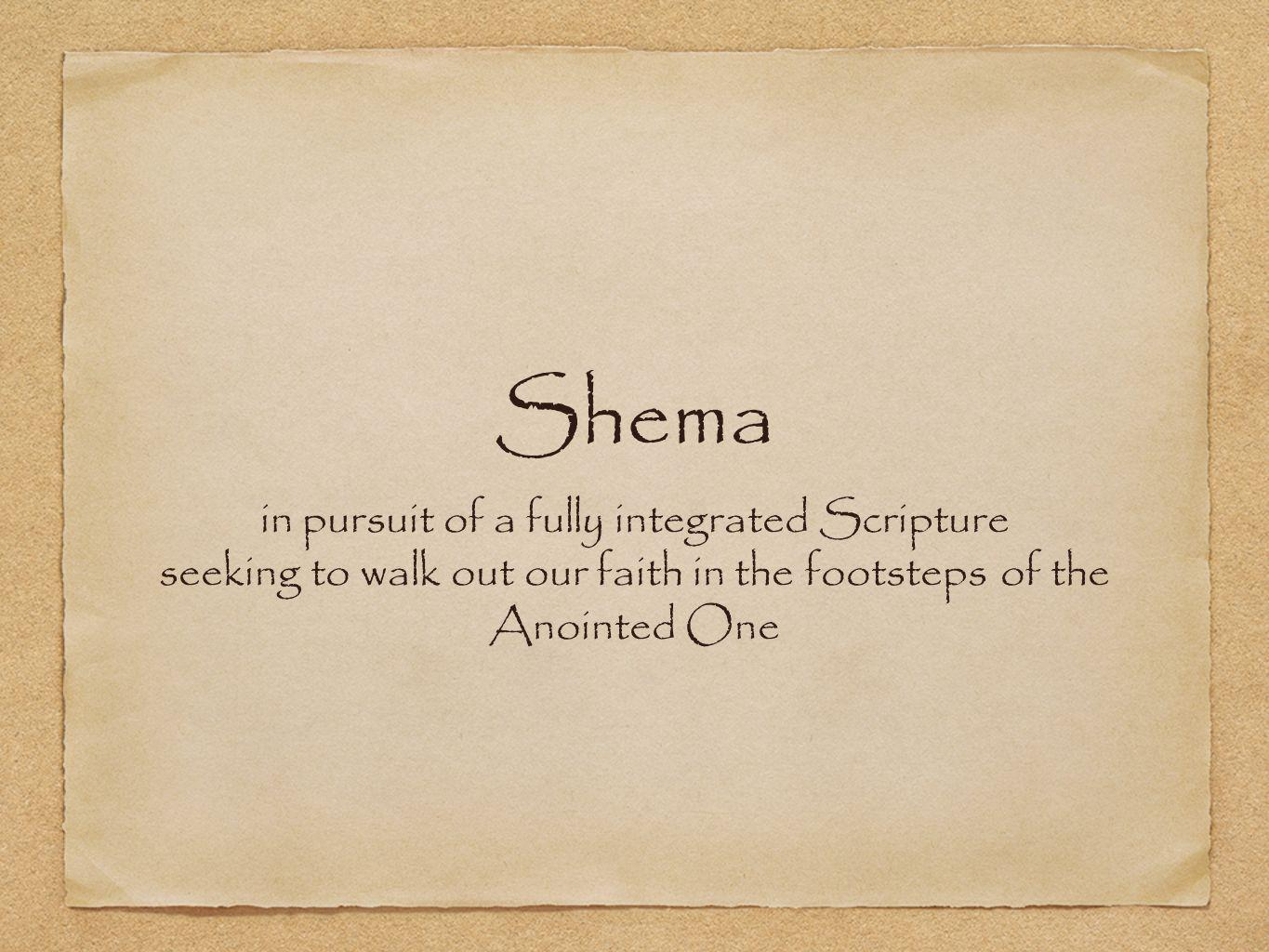 Shema in pursuit of a fully integrated Scripture seeking to walk out our faith in the footsteps of the Anointed One
