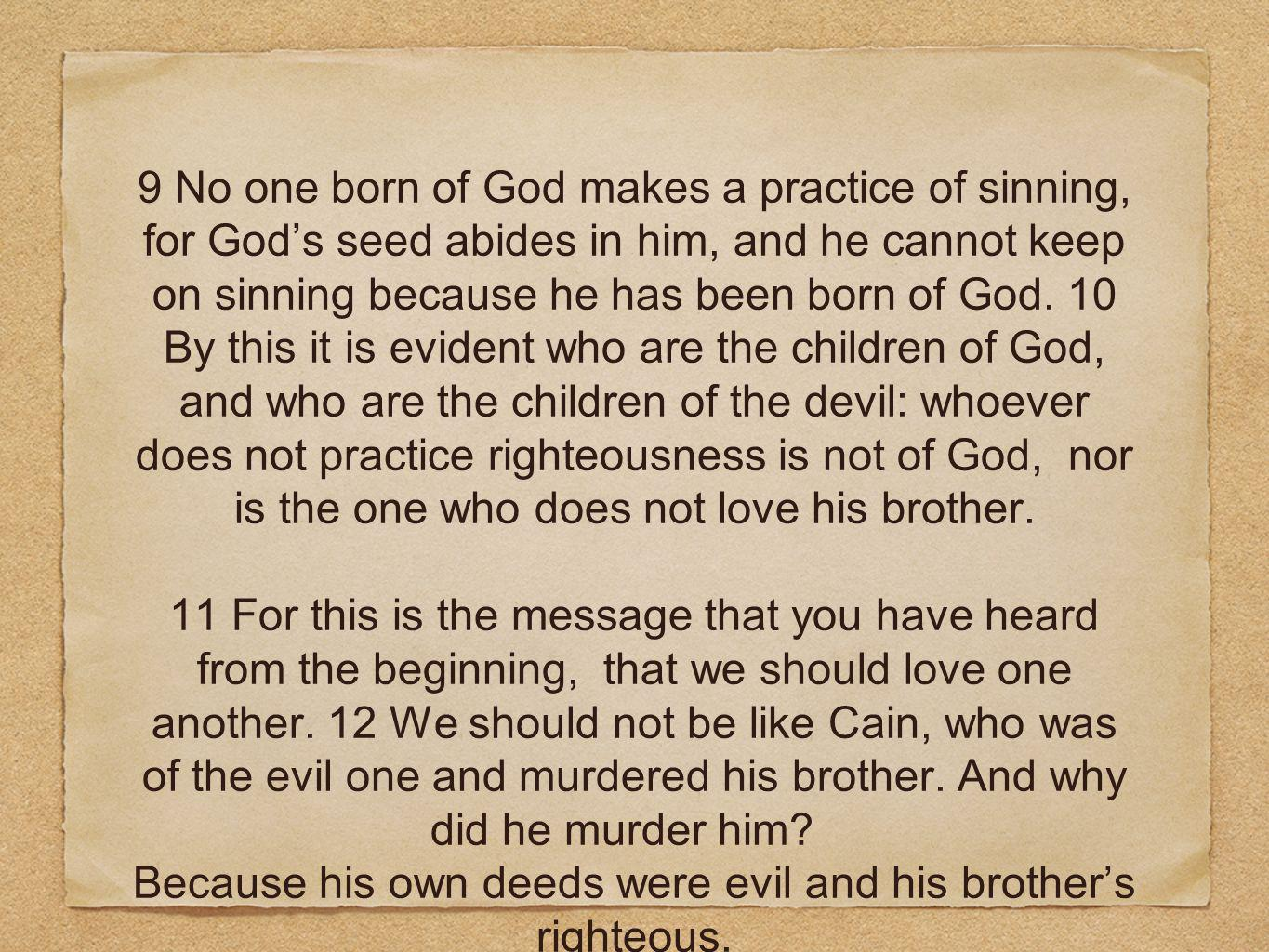 9 No one born of God makes a practice of sinning, for Gods seed abides in him, and he cannot keep on sinning because he has been born of God.
