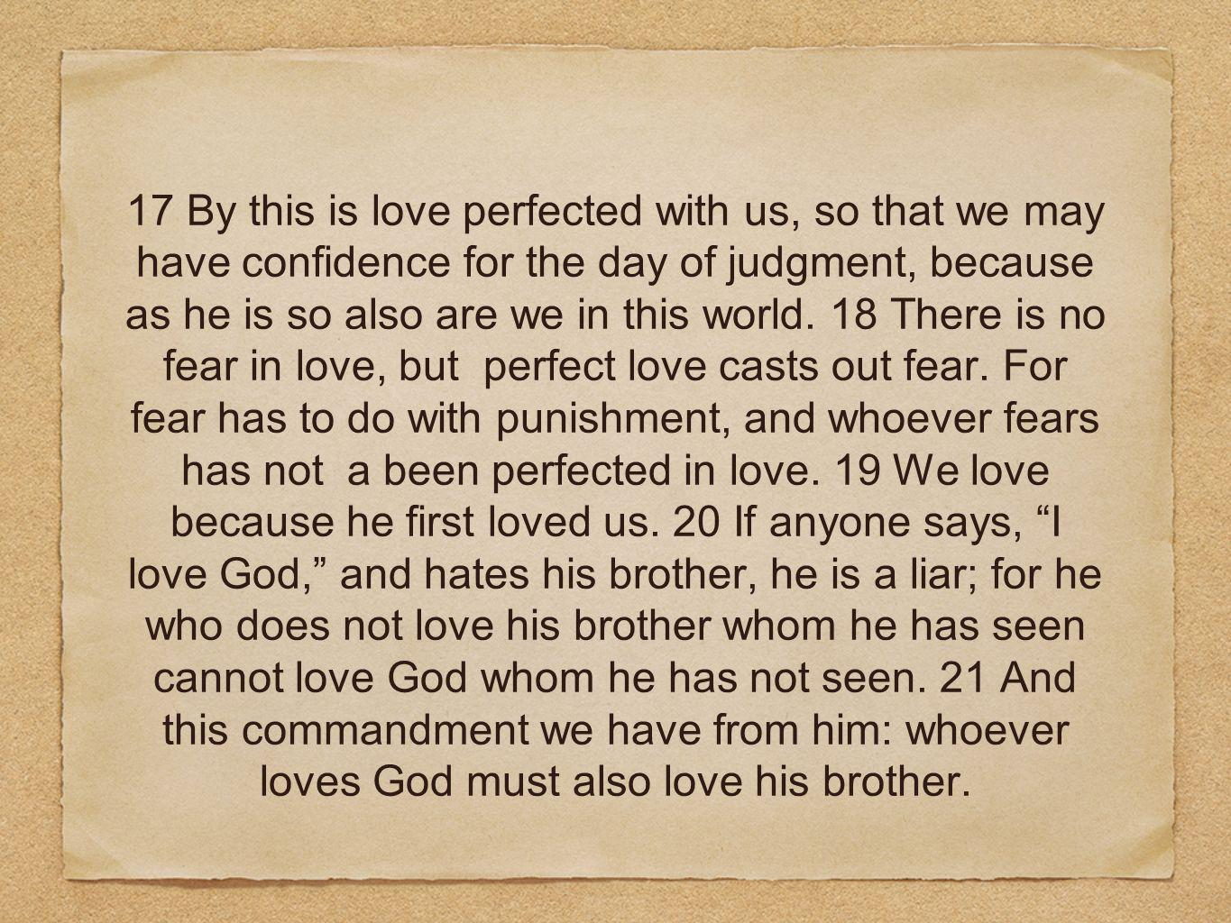 17 By this is love perfected with us, so that we may have confidence for the day of judgment, because as he is so also are we in this world.