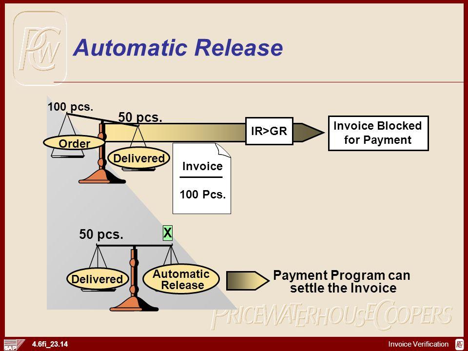 Invoice Verification 4.6fi_23.14 Invoice 100 Pcs. Payment Program can settle the Invoice X 50 pcs. 100 pcs. Order IR>GR Invoice Blocked for Payment De