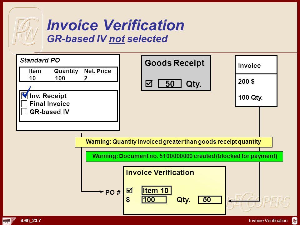 Invoice Verification 4.6fi_23.7 Goods Receipt 50Qty. Invoice 200 $ 100 Qty. Invoice Verification Item 10 $100Qty.50 PO # Invoice Verification GR-based