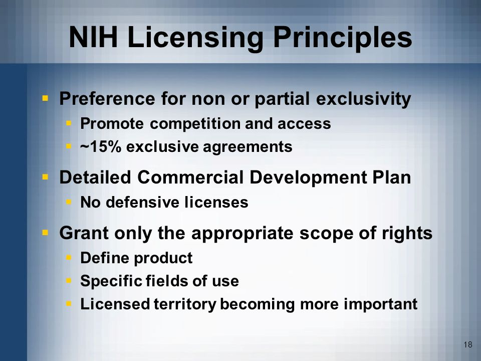 18 NIH Licensing Principles Preference for non or partial exclusivity Promote competition and access ~15% exclusive agreements Detailed Commercial Dev