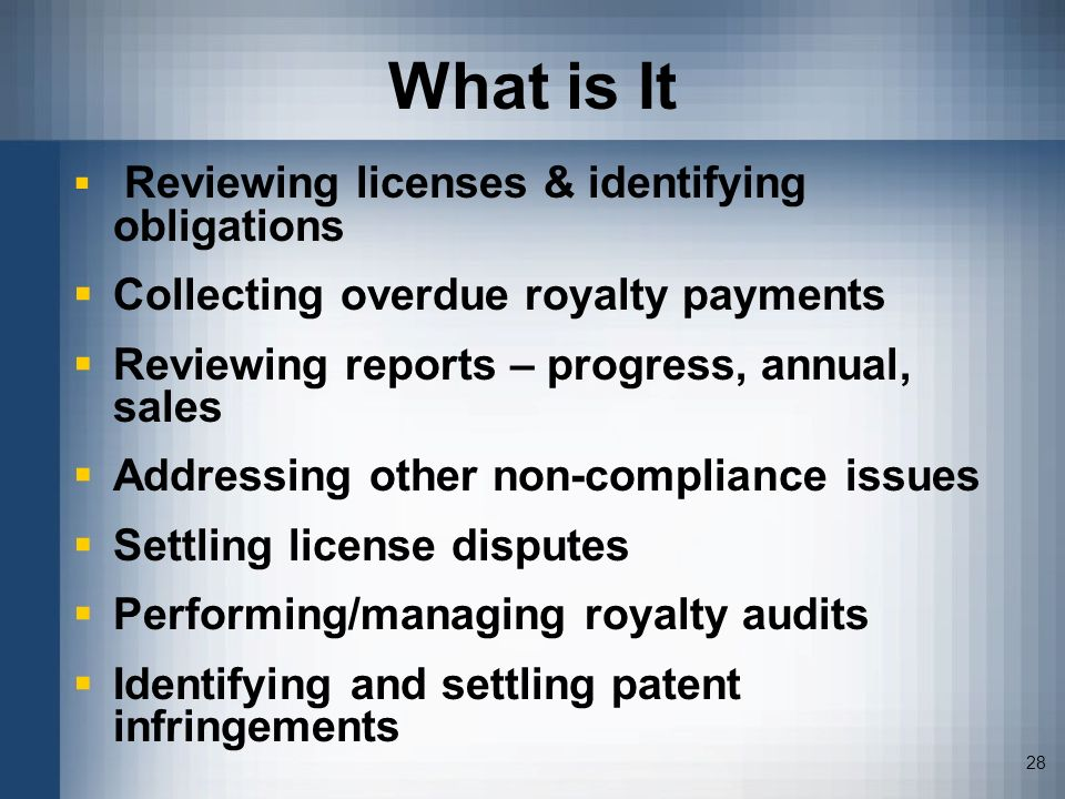 28 What is It Reviewing licenses & identifying obligations Collecting overdue royalty payments Reviewing reports – progress, annual, sales Addressing