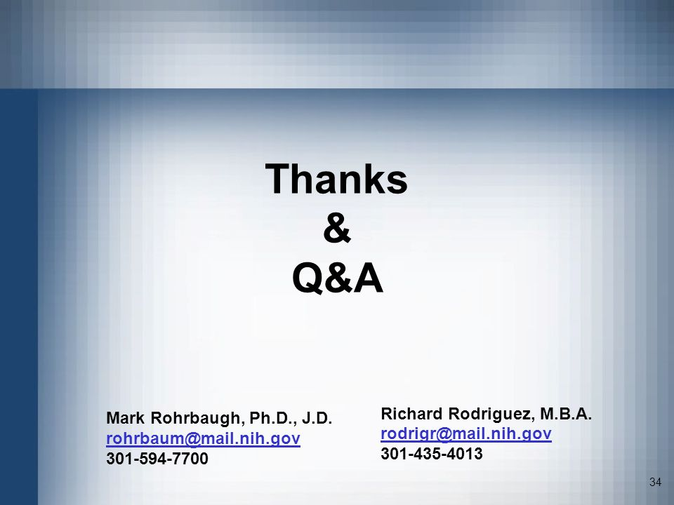 34 Thanks & Q&A Mark Rohrbaugh, Ph.D., J.D. rohrbaum@mail.nih.gov 301-594-7700 Richard Rodriguez, M.B.A. rodrigr@mail.nih.gov 301-435-4013