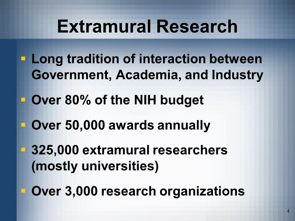4 Extramural Research Long tradition of interaction between Government, Academia, and Industry Over 80% of the NIH budget Over 50,000 awards annually