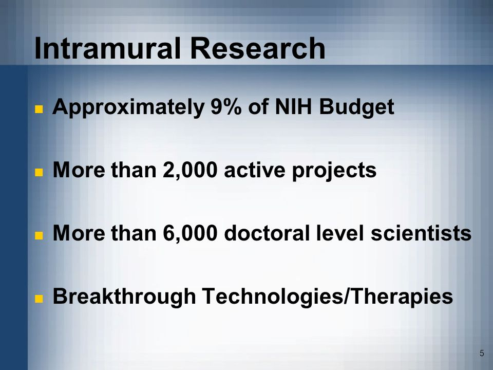 5 Intramural Research Approximately 9% of NIH Budget More than 2,000 active projects More than 6,000 doctoral level scientists Breakthrough Technologi