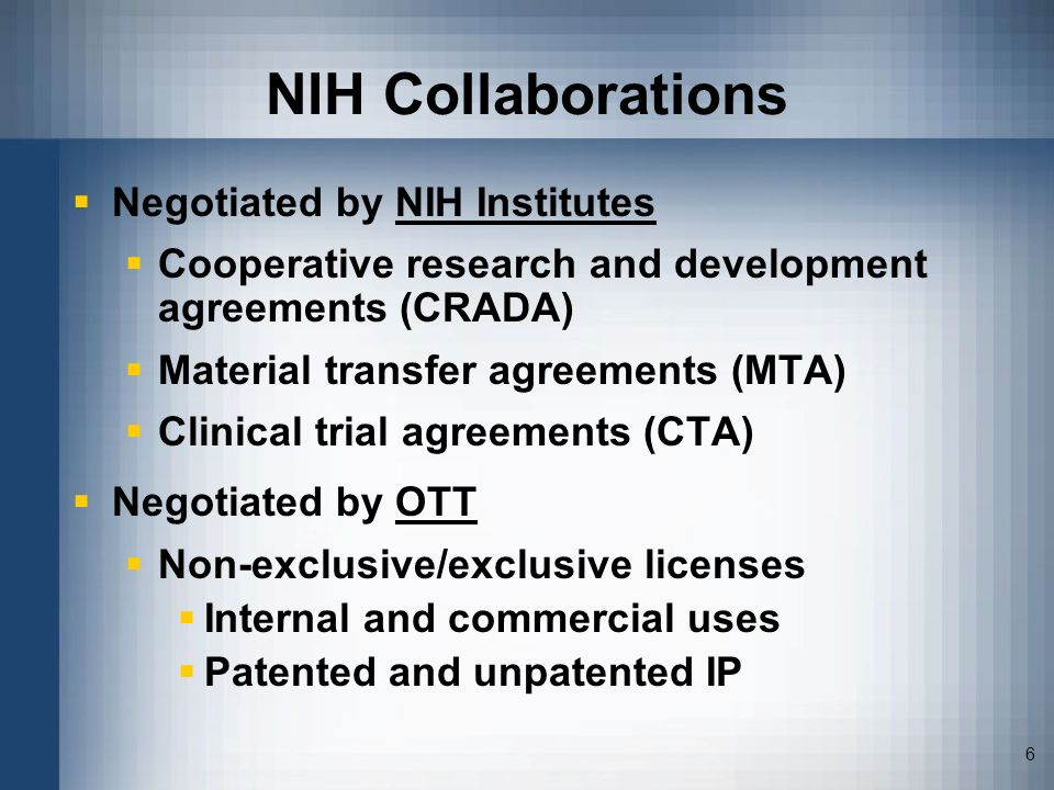 6 NIH Collaborations Negotiated by NIH Institutes Cooperative research and development agreements (CRADA) Material transfer agreements (MTA) Clinical