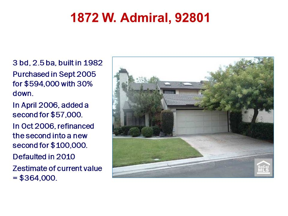 1872 W. Admiral, 92801 3 bd, 2.5 ba, built in 1982 Purchased in Sept 2005 for $594,000 with 30% down. In April 2006, added a second for $57,000. In Oc