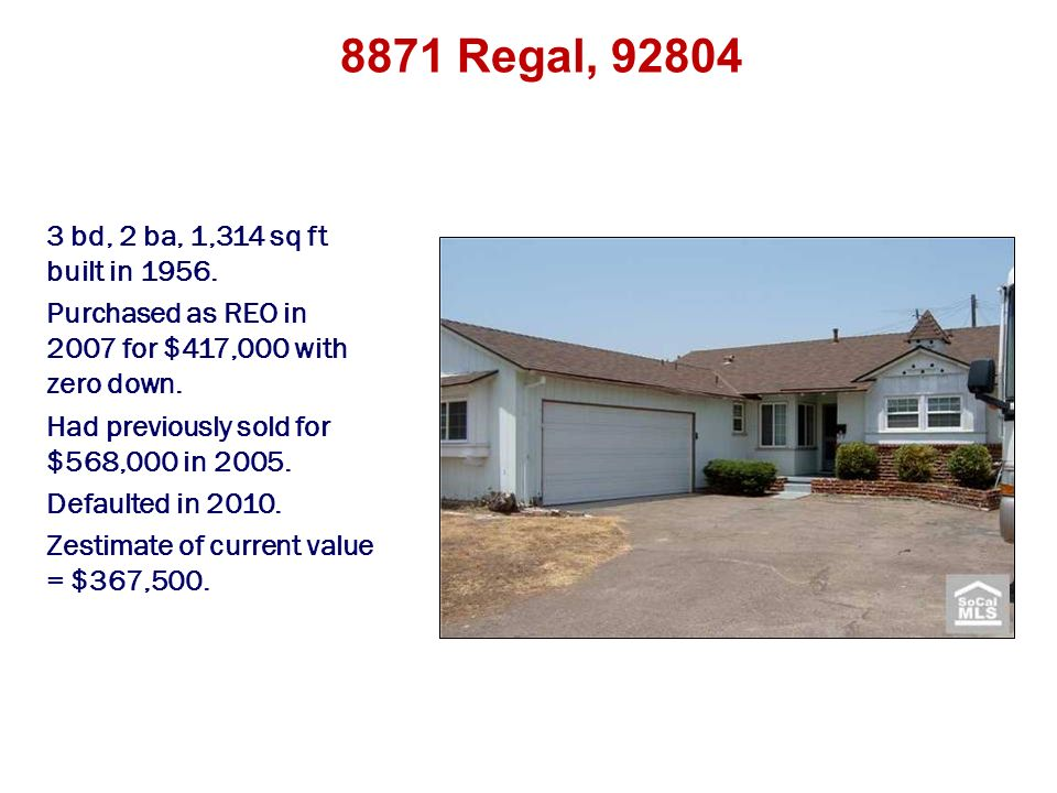 8871 Regal, 92804 3 bd, 2 ba, 1,314 sq ft built in 1956. Purchased as REO in 2007 for $417,000 with zero down. Had previously sold for $568,000 in 200