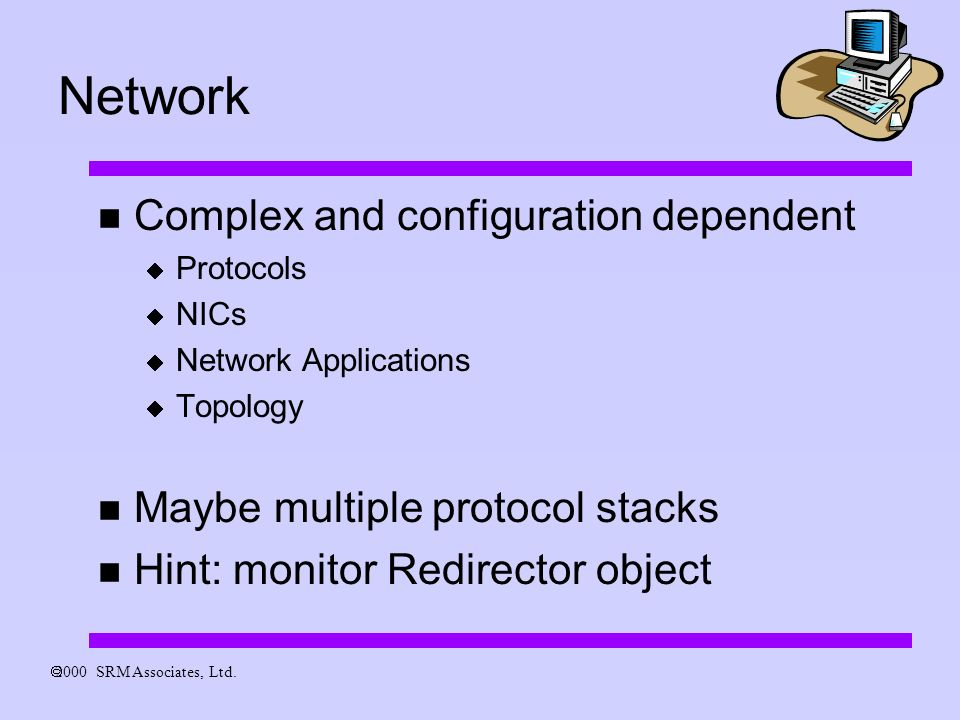 Network Complex and configuration dependent Protocols NICs Network Applications Topology Maybe multiple protocol stacks Hint: monitor Redirector object