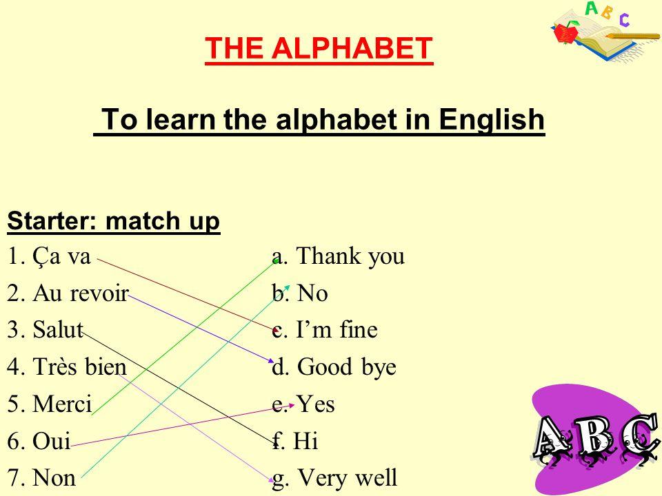THE ALPHABET To learn the alphabet in English 1. Ça vaa. Thank you 2. Au revoirb. No 3. Salutc. Im fine 4. Très biend. Good bye 5. Mercie. Yes 6. Ouif