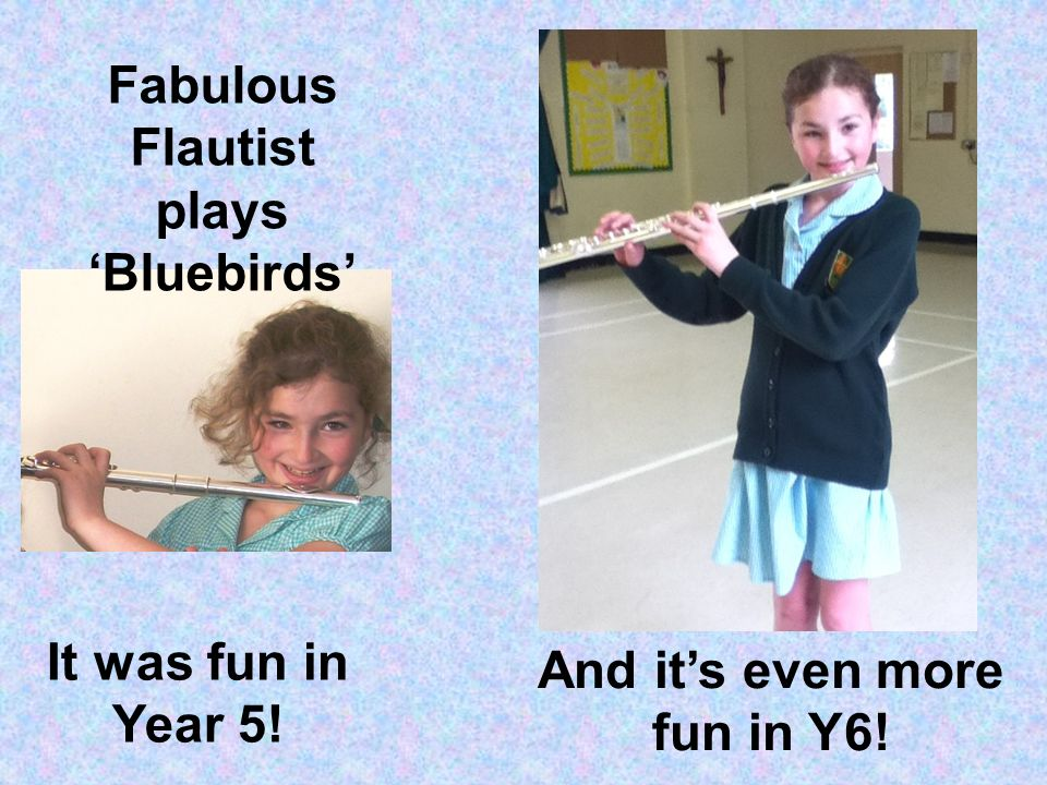 It was fun in Year 5! And its even more fun in Y6! Fabulous Flautist plays Bluebirds