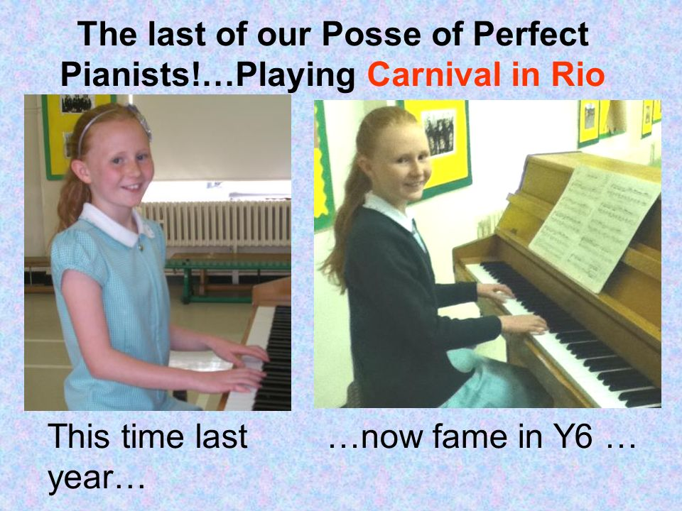 The last of our Posse of Perfect Pianists!…Playing Carnival in Rio This time last year… …now fame in Y6 …