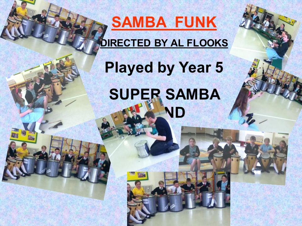 SAMBA FUNK DIRECTED BY AL FLOOKS Played by Year 5 SUPER SAMBA BAND