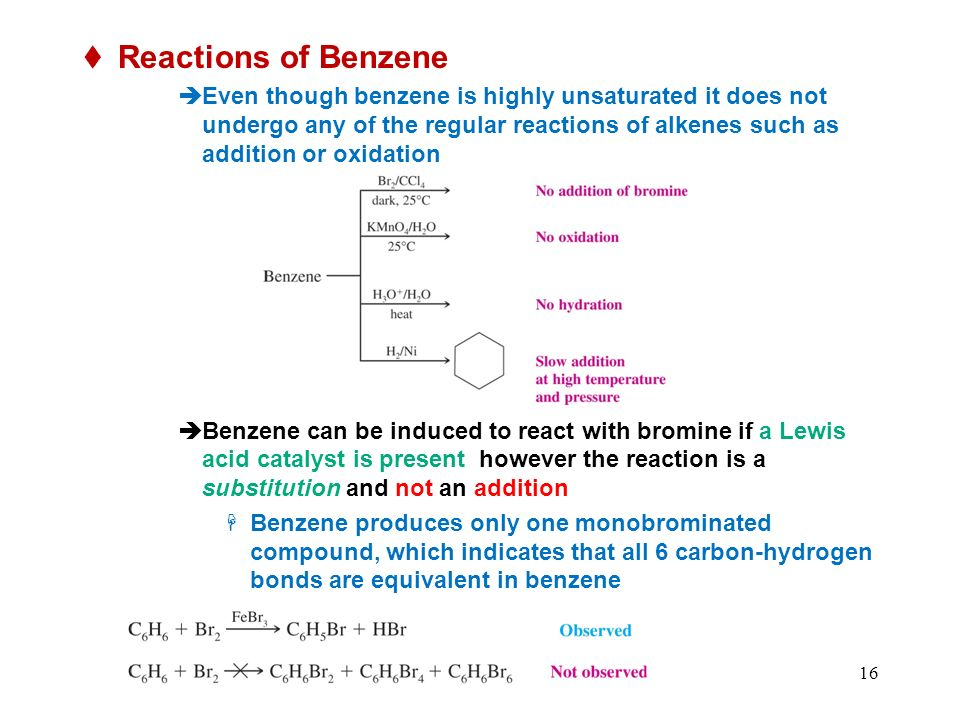 16 Reactions of Benzene Even though benzene is highly unsaturated it does not undergo any of the regular reactions of alkenes such as addition or oxidation Benzene can be induced to react with bromine if a Lewis acid catalyst is present however the reaction is a substitution and not an addition Benzene produces only one monobrominated compound, which indicates that all 6 carbon-hydrogen bonds are equivalent in benzene