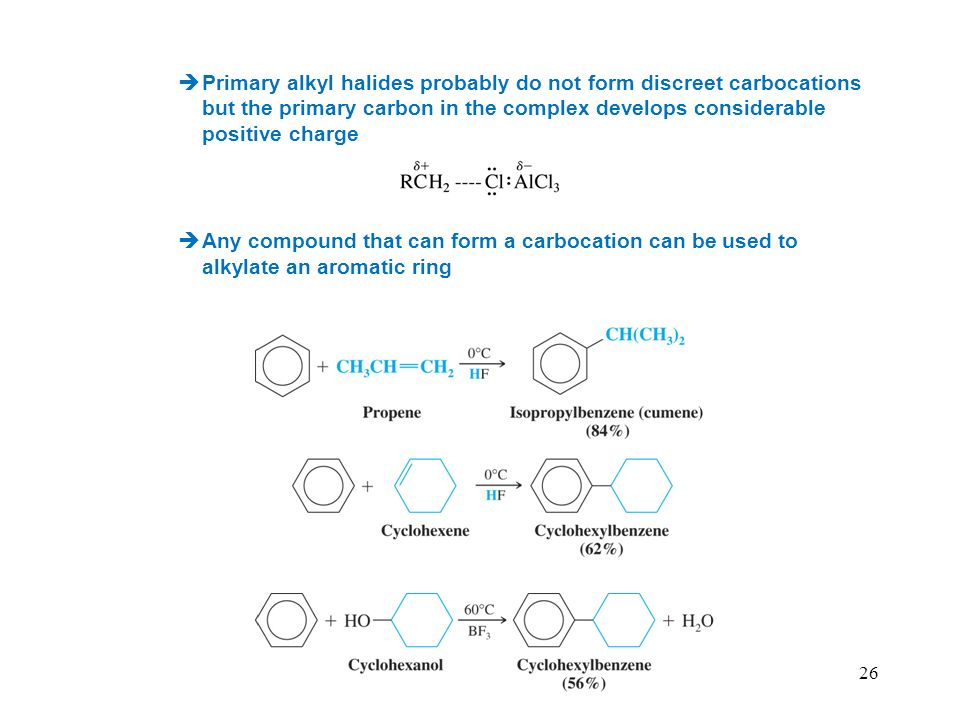 26 Primary alkyl halides probably do not form discreet carbocations but the primary carbon in the complex develops considerable positive charge Any compound that can form a carbocation can be used to alkylate an aromatic ring