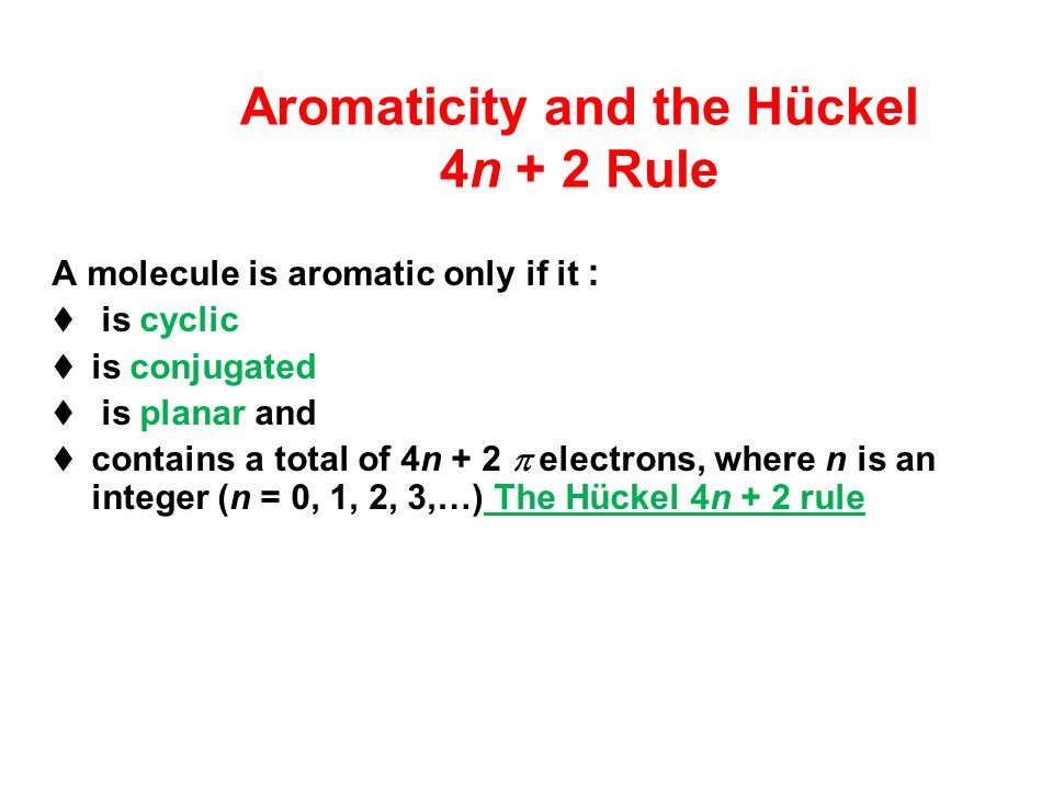 Aromaticity and the Hückel 4n + 2 Rule A molecule is aromatic only if it : is cyclic is conjugated is planar and contains a total of 4n + 2 electrons, where n is an integer (n = 0, 1, 2, 3,…) The Hückel 4n + 2 rule