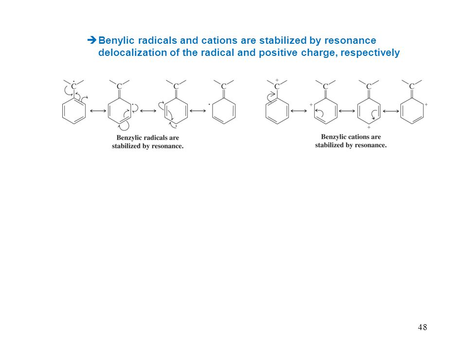 48 Benylic radicals and cations are stabilized by resonance delocalization of the radical and positive charge, respectively